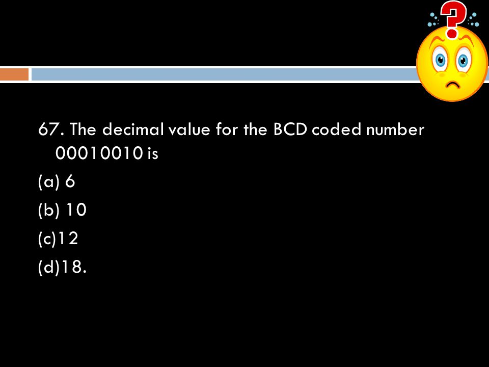 67. The decimal value for the BCD coded number 00010010 is (a) 6 (b) 10 (c)12 (d)18.