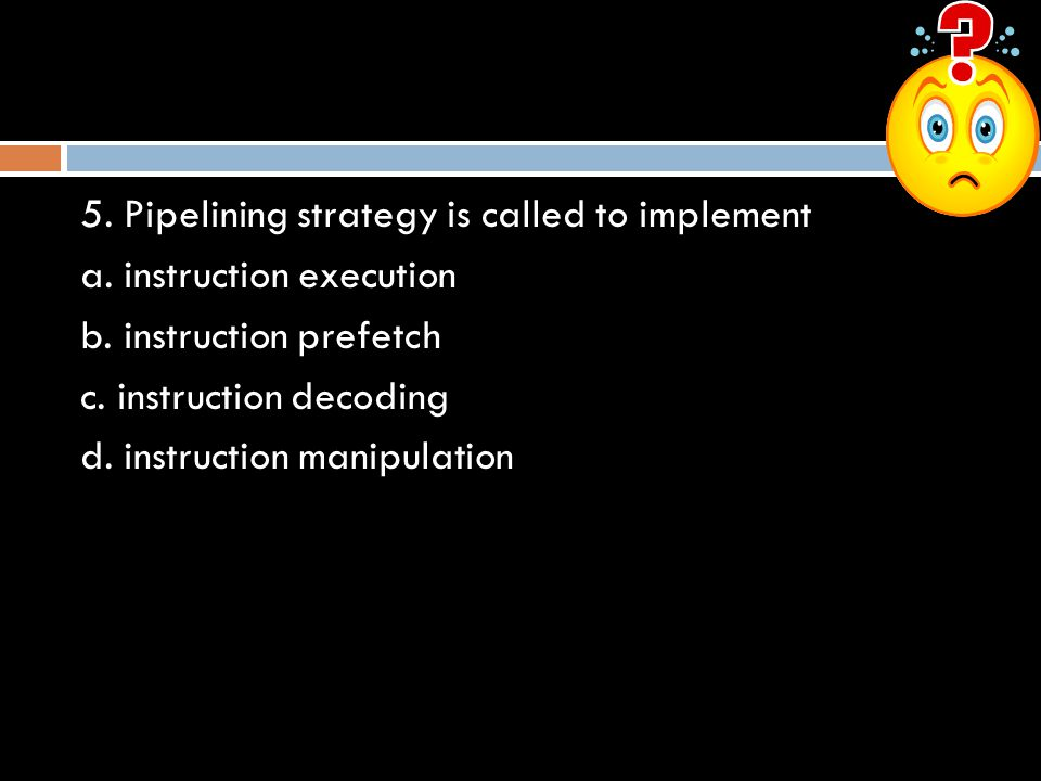 5. Pipelining strategy is called to implement a. instruction execution b. instruction prefetch c. instruction decoding d. instruction manipulation