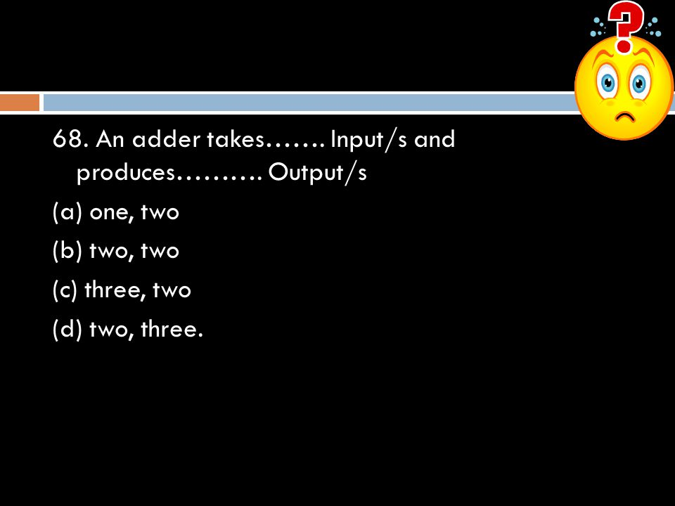 68. An adder takes……. Input/s and produces………. Output/s (a) one, two (b) two, two (c) three, two (d) two, three.