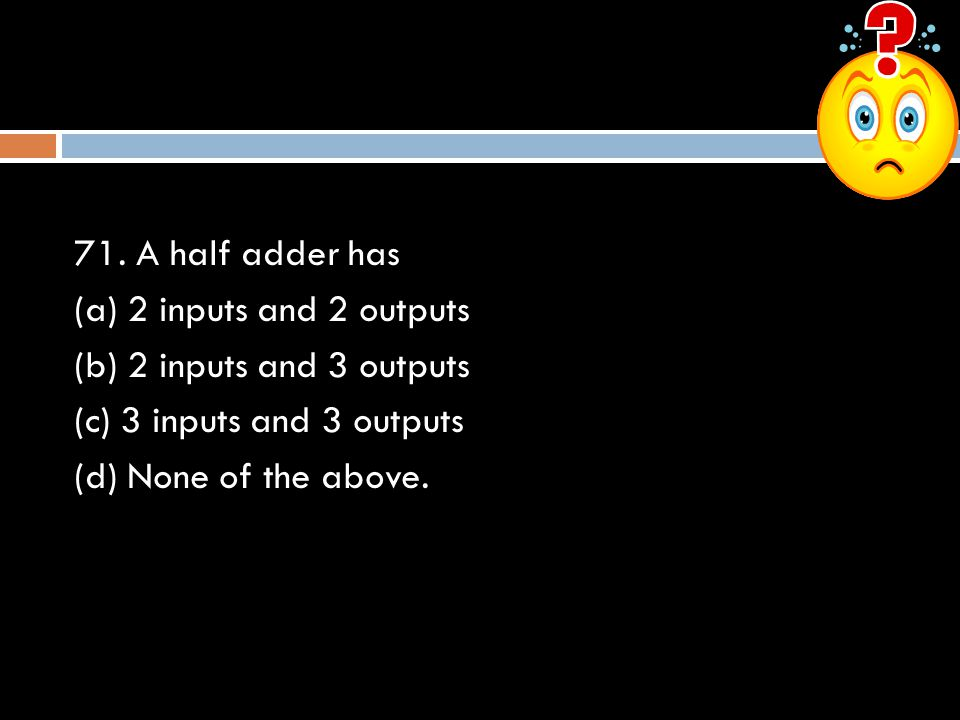 71. A half adder has (a) 2 inputs and 2 outputs (b) 2 inputs and 3 outputs (c) 3 inputs and 3 outputs (d) None of the above.