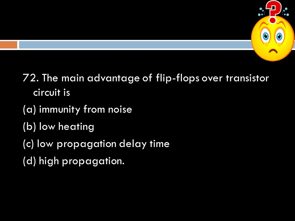 72. The main advantage of flip-flops over transistor circuit is (a) immunity from noise (b) low heating (c) low propagation delay time (d) high propag