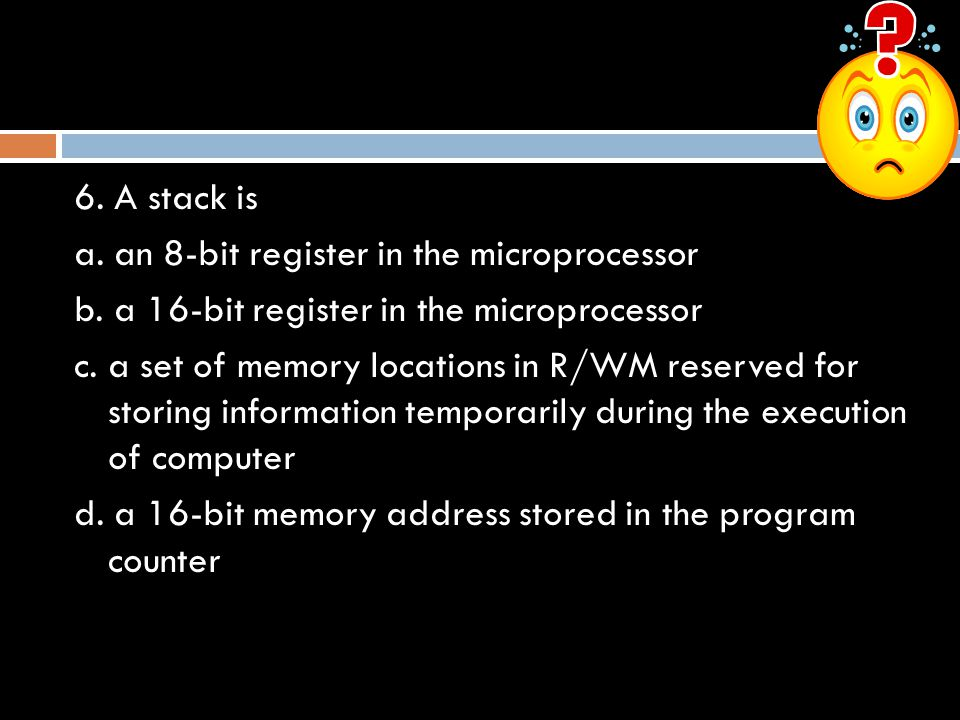 6.A stack is a. an 8-bit register in the microprocessor b.