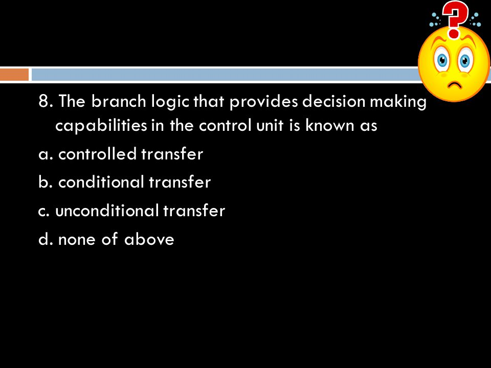 8. The branch logic that provides decision making capabilities in the control unit is known as a. controlled transfer b. conditional transfer c. uncon