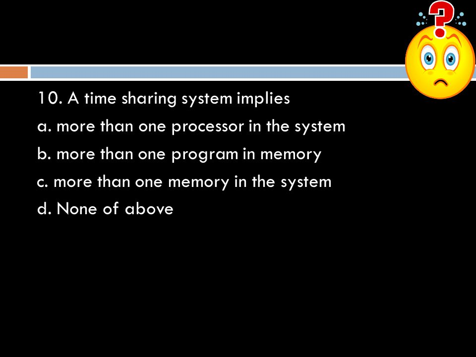 10.A time sharing system implies a. more than one processor in the system b.
