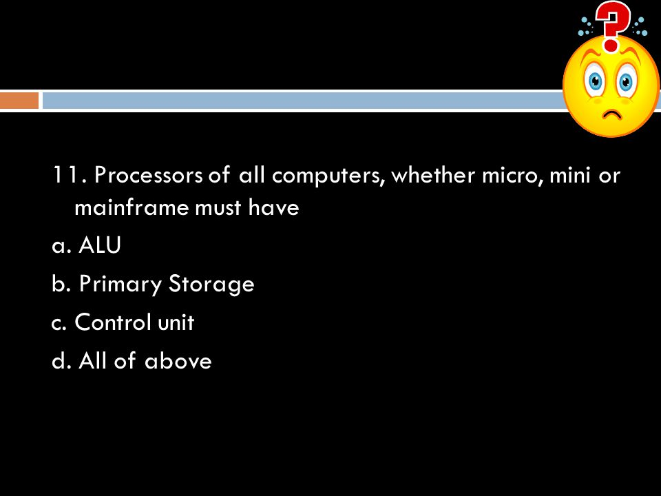 11.Processors of all computers, whether micro, mini or mainframe must have a.