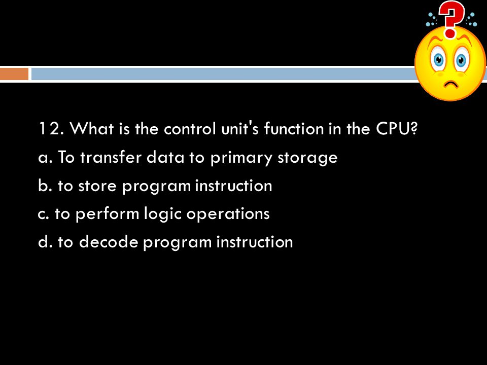 12. What is the control unit's function in the CPU? a. To transfer data to primary storage b. to store program instruction c. to perform logic operati