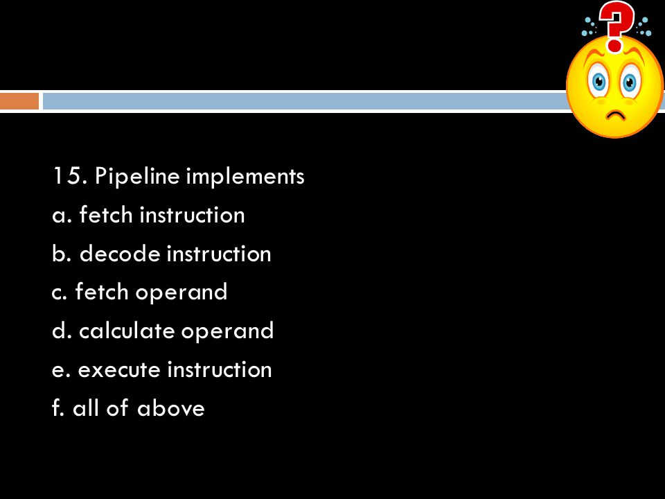 15. Pipeline implements a. fetch instruction b. decode instruction c. fetch operand d. calculate operand e. execute instruction f. all of above