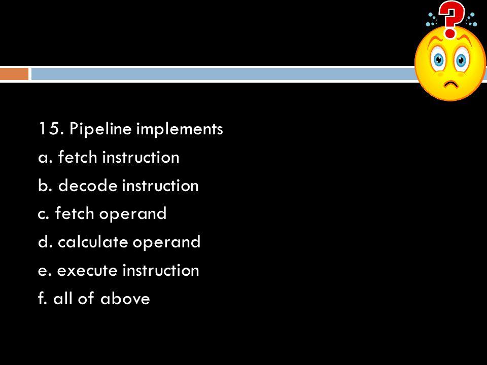 15.Pipeline implements a. fetch instruction b. decode instruction c.