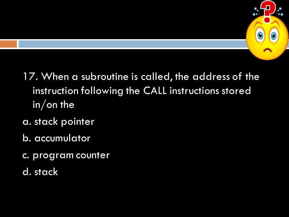 17. When a subroutine is called, the address of the instruction following the CALL instructions stored in/on the a. stack pointer b. accumulator c. pr