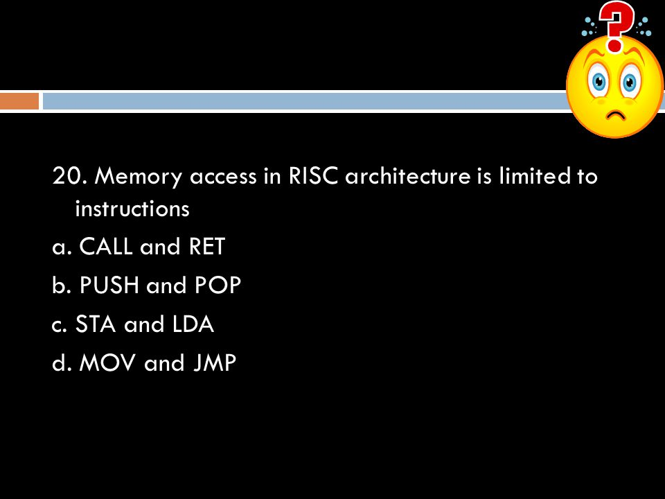 20. Memory access in RISC architecture is limited to instructions a. CALL and RET b. PUSH and POP c. STA and LDA d. MOV and JMP
