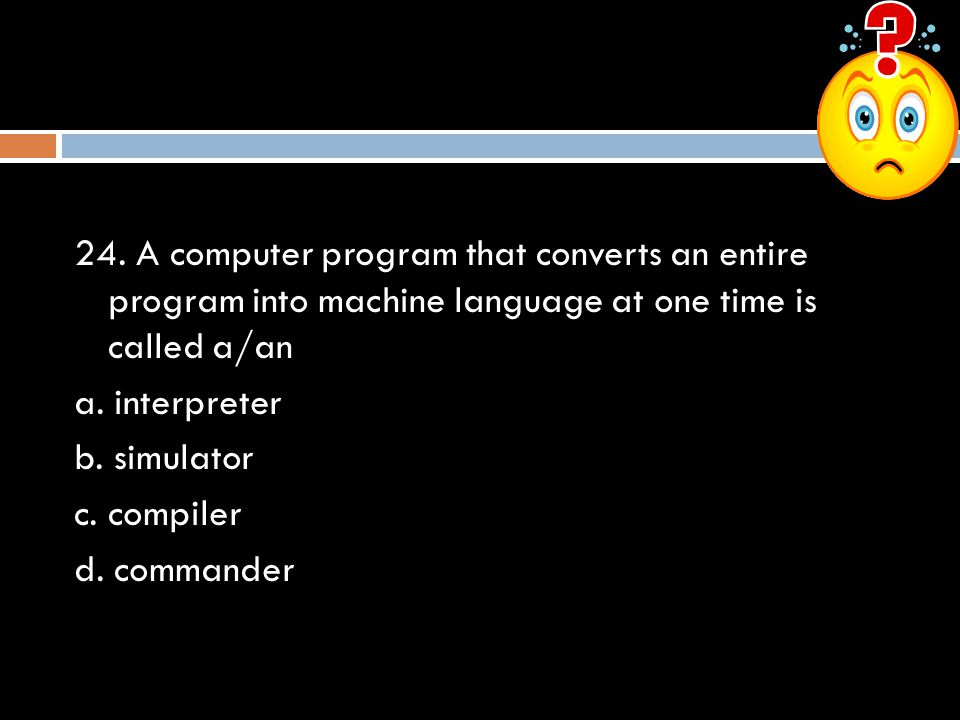 24. A computer program that converts an entire program into machine language at one time is called a/an a. interpreter b. simulator c. compiler d. com