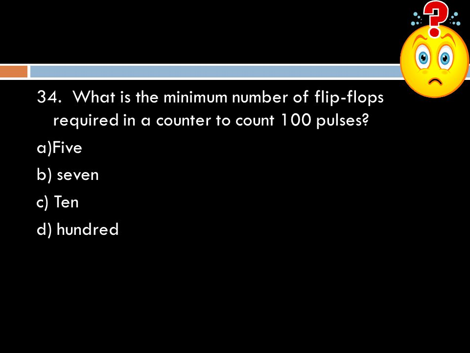 34. What is the minimum number of flip-flops required in a counter to count 100 pulses? a)Five b) seven c) Ten d) hundred