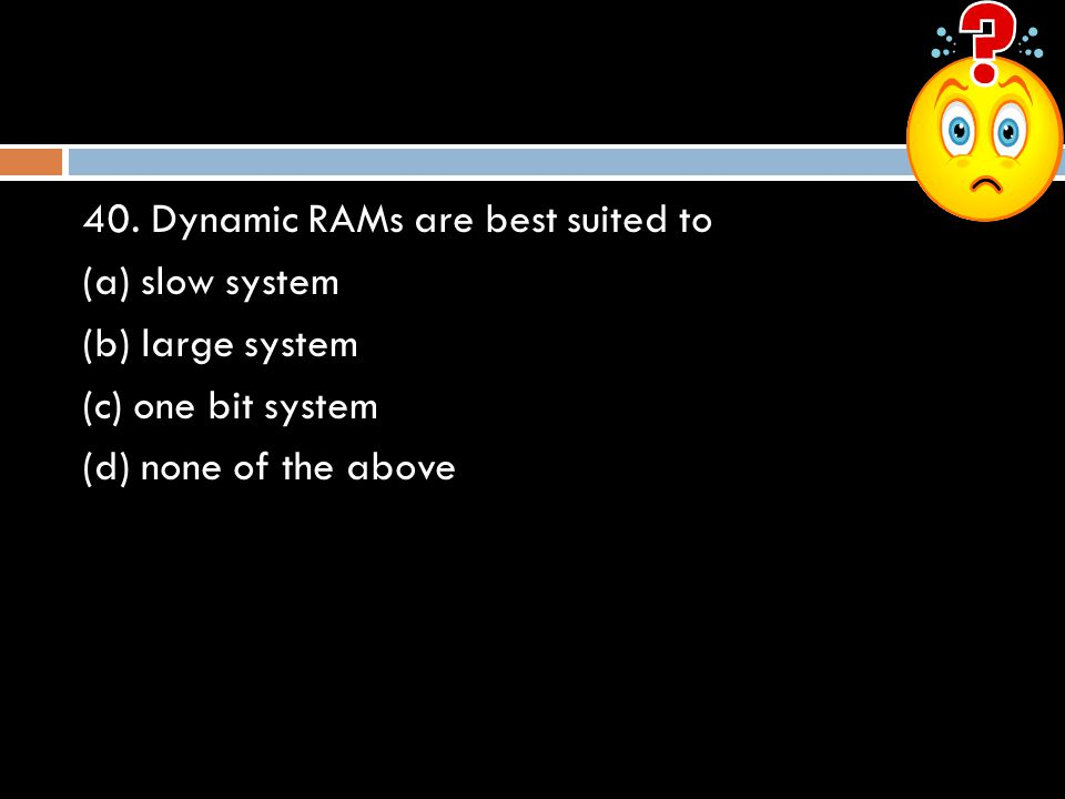 40. Dynamic RAMs are best suited to (a) slow system (b) large system (c) one bit system (d) none of the above
