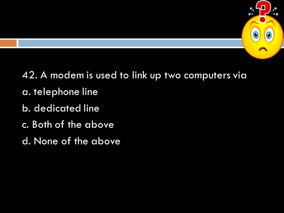 42. A modem is used to link up two computers via a. telephone line b. dedicated line c. Both of the above d. None of the above