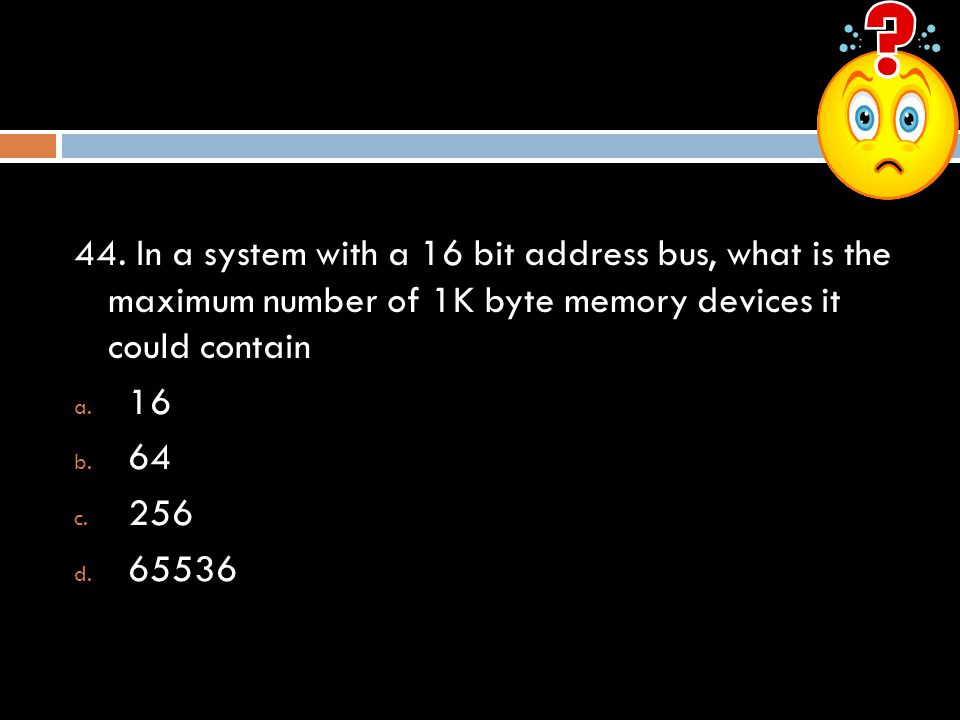 44. In a system with a 16 bit address bus, what is the maximum number of 1K byte memory devices it could contain a. 16 b. 64 c. 256 d. 65536
