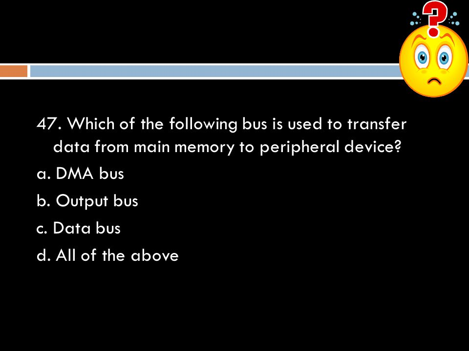 47. Which of the following bus is used to transfer data from main memory to peripheral device? a. DMA bus b. Output bus c. Data bus d. All of the abov