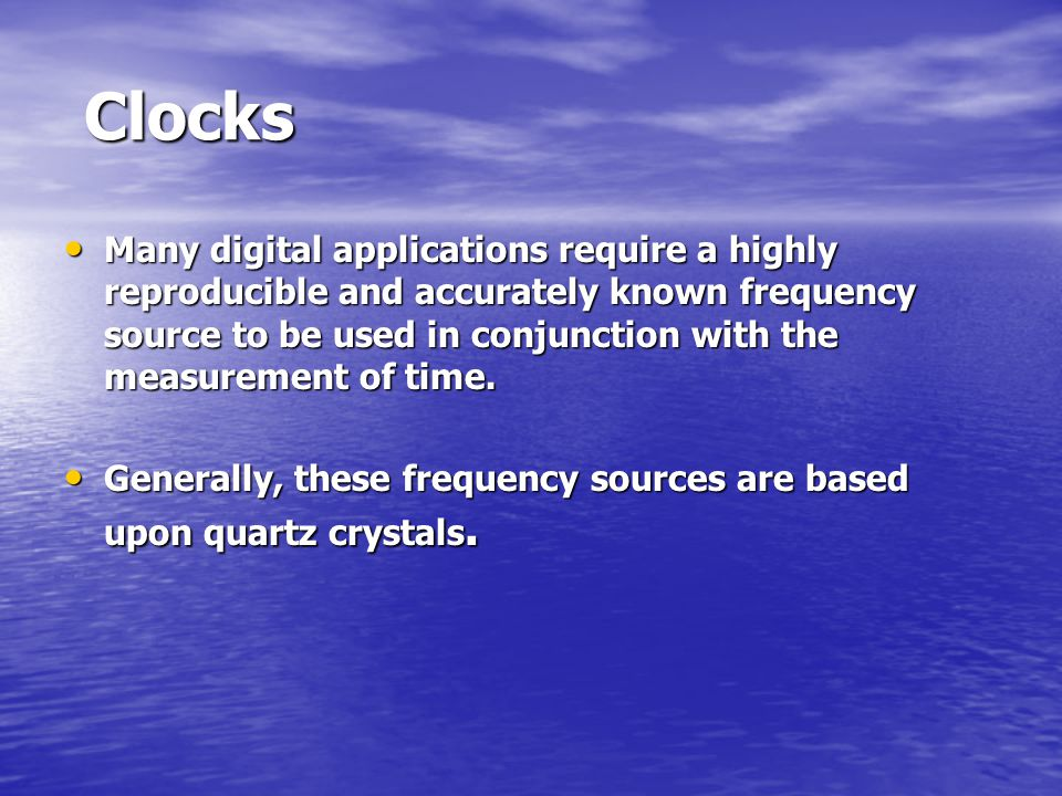 Clocks Clocks Many digital applications require a highly reproducible and accurately known frequency source to be used in conjunction with the measurement of time.