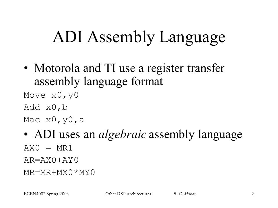 ECEN4002 Spring 2003Other DSP Architectures R. C. Maher8 ADI Assembly Language Motorola and TI use a register transfer assembly language format Move x