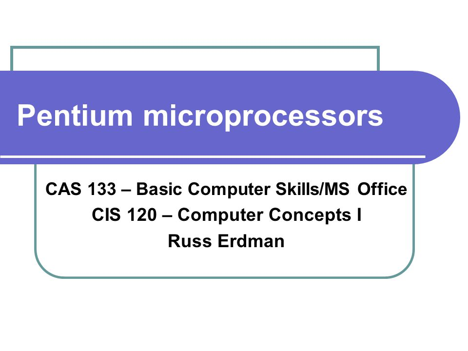 Pentium microprocessors CAS 133 – Basic Computer Skills/MS Office CIS 120 – Computer Concepts I Russ Erdman