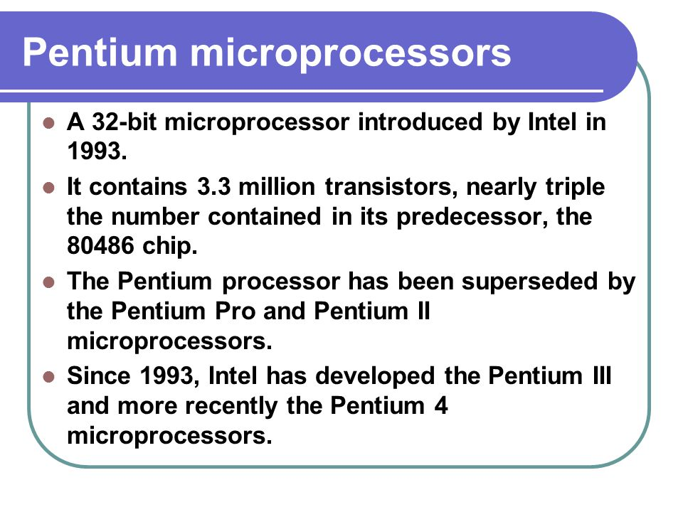 Pentium microprocessors A 32-bit microprocessor introduced by Intel in 1993.