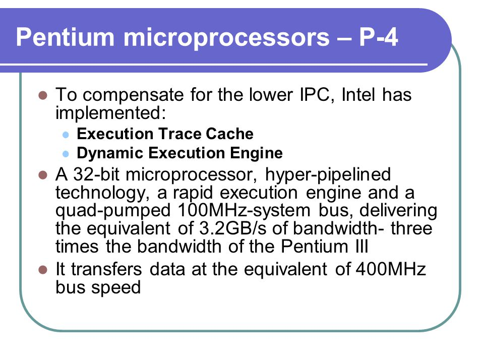 To compensate for the lower IPC, Intel has implemented: Execution Trace Cache Dynamic Execution Engine A 32-bit microprocessor, hyper-pipelined technology, a rapid execution engine and a quad-pumped 100MHz-system bus, delivering the equivalent of 3.2GB/s of bandwidth- three times the bandwidth of the Pentium III It transfers data at the equivalent of 400MHz bus speed Pentium microprocessors – P-4
