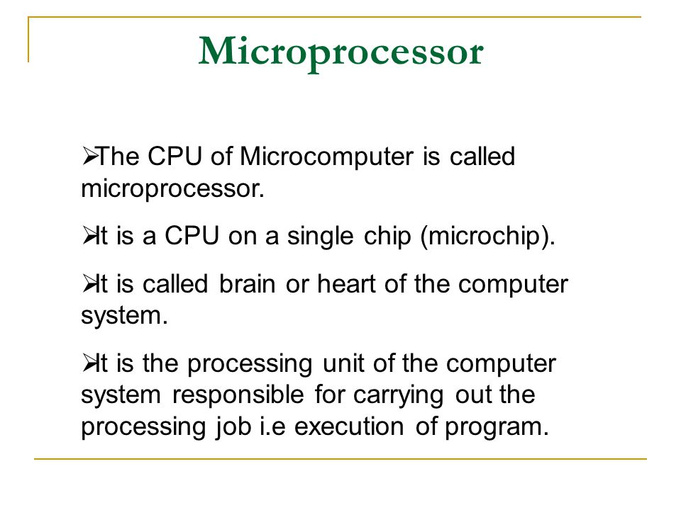  The CPU of Microcomputer is called microprocessor.  It is a CPU on a single chip (microchip).  It is called brain or heart of the computer system.