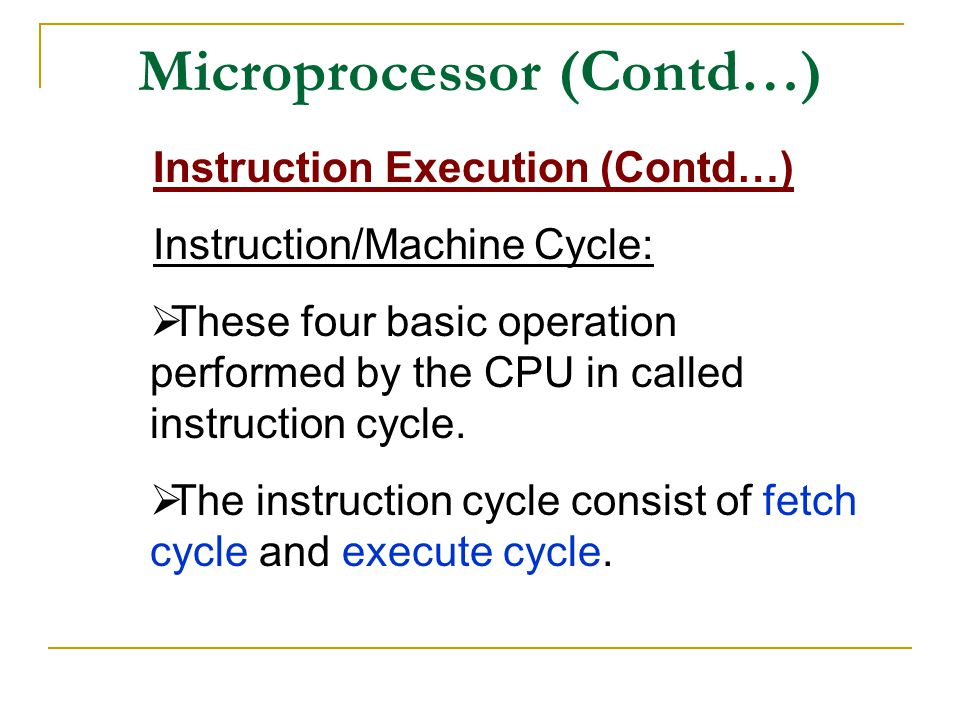 Microprocessor (Contd…) Instruction Execution (Contd…) Instruction/Machine Cycle:  These four basic operation performed by the CPU in called instruction cycle.