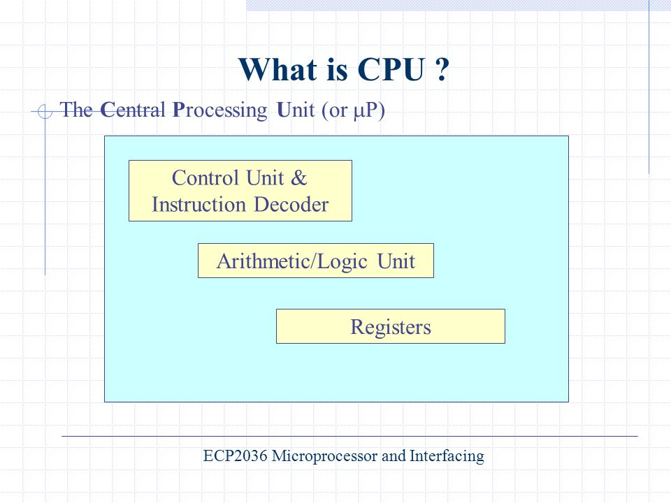 What is CPU ? The Central Processing Unit (or  P) Control Unit & Instruction Decoder Arithmetic/Logic Unit Registers ECP2036 Microprocessor and Inter