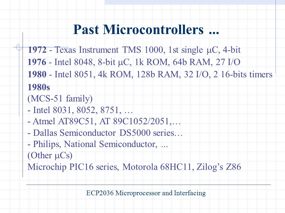 Past Microcontrollers... 1972 - Texas Instrument TMS 1000, 1st single  C, 4-bit 1976 - Intel 8048, 8-bit  C, 1k ROM, 64b RAM, 27 I/O 1980 - Intel 80