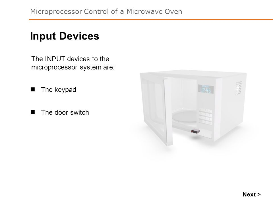 Microprocessor Control of a Microwave Oven Next > The INPUT devices to the microprocessor system are: Input Devices The door switch The keypad
