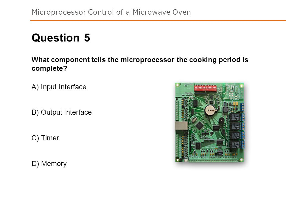 Microprocessor Control of a Microwave Oven 5 What component tells the microprocessor the cooking period is complete.