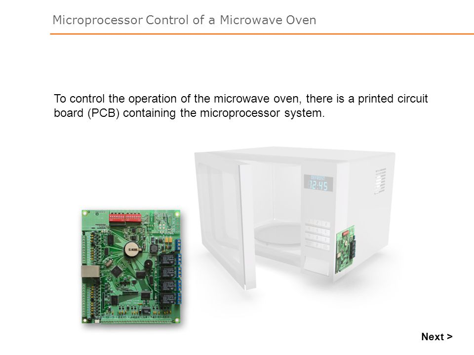 Microprocessor Control of a Microwave Oven Next > To control the operation of the microwave oven, there is a printed circuit board (PCB) containing the microprocessor system.