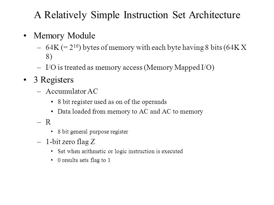 A Relatively Simple Instruction Set Architecture Memory Module –64K (= 2 16 ) bytes of memory with each byte having 8 bits (64K X 8) –I/O is treated a