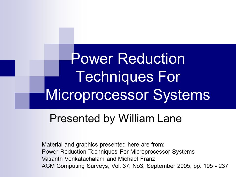 Power Reduction Techniques For Microprocessor Systems Presented by William Lane Material and graphics presented here are from: Power Reduction Techniq