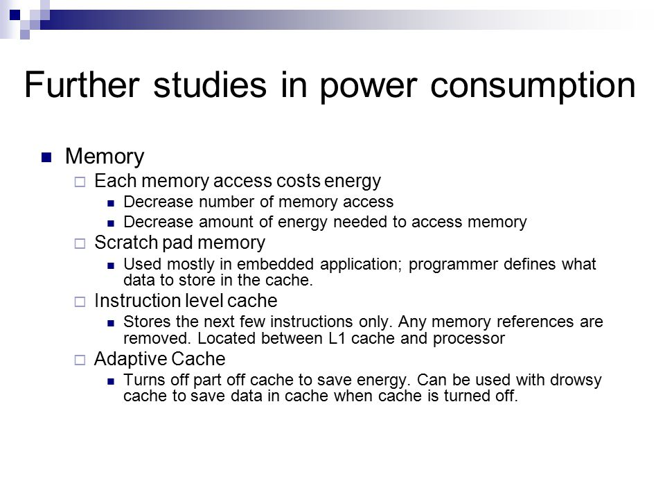Further studies in power consumption Memory  Each memory access costs energy Decrease number of memory access Decrease amount of energy needed to acc