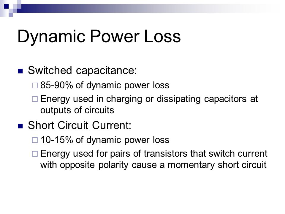 Dynamic Power Loss Switched capacitance:  85-90% of dynamic power loss  Energy used in charging or dissipating capacitors at outputs of circuits Sho