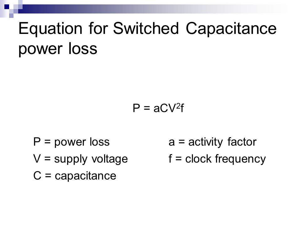 Equation for Switched Capacitance power loss P = aCV 2 f P = power lossa = activity factor V = supply voltagef = clock frequency C = capacitance