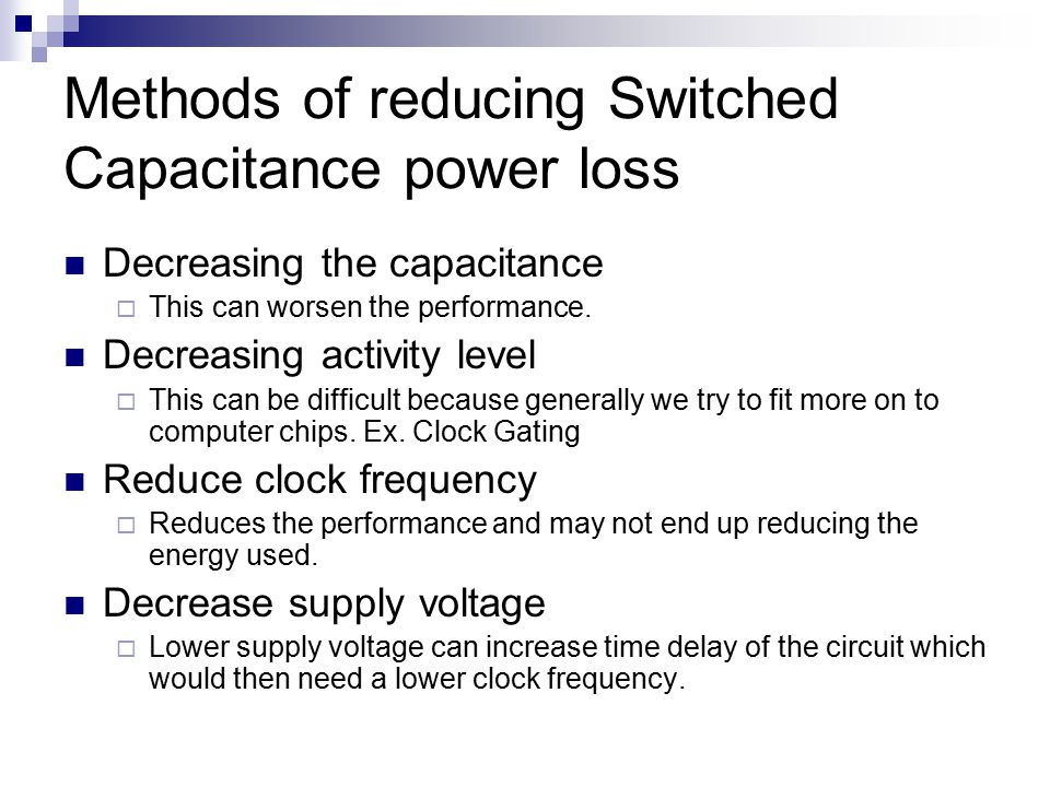 Methods of reducing Switched Capacitance power loss Decreasing the capacitance  This can worsen the performance. Decreasing activity level  This can