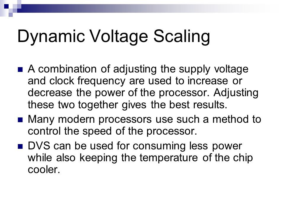 Dynamic Voltage Scaling A combination of adjusting the supply voltage and clock frequency are used to increase or decrease the power of the processor.