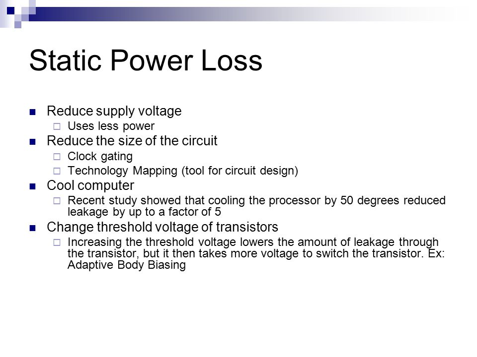 Static Power Loss Reduce supply voltage  Uses less power Reduce the size of the circuit  Clock gating  Technology Mapping (tool for circuit design)