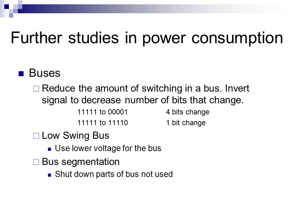 Further studies in power consumption Buses  Reduce the amount of switching in a bus. Invert signal to decrease number of bits that change. 11111 to 0