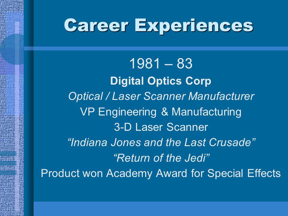 "Career Experiences 1981 – 83 Digital Optics Corp Optical / Laser Scanner Manufacturer VP Engineering & Manufacturing 3-D Laser Scanner ""Indiana Jones"