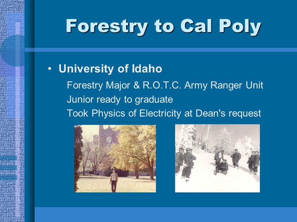 Forestry to Cal Poly University of Idaho Forestry Major & R.O.T.C. Army Ranger Unit Junior ready to graduate Took Physics of Electricity at Dean's req