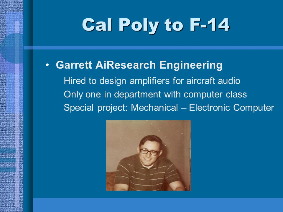 Cal Poly to F-14 Garrett AiResearch Engineering Hired to design amplifiers for aircraft audio Only one in department with computer class Special proje