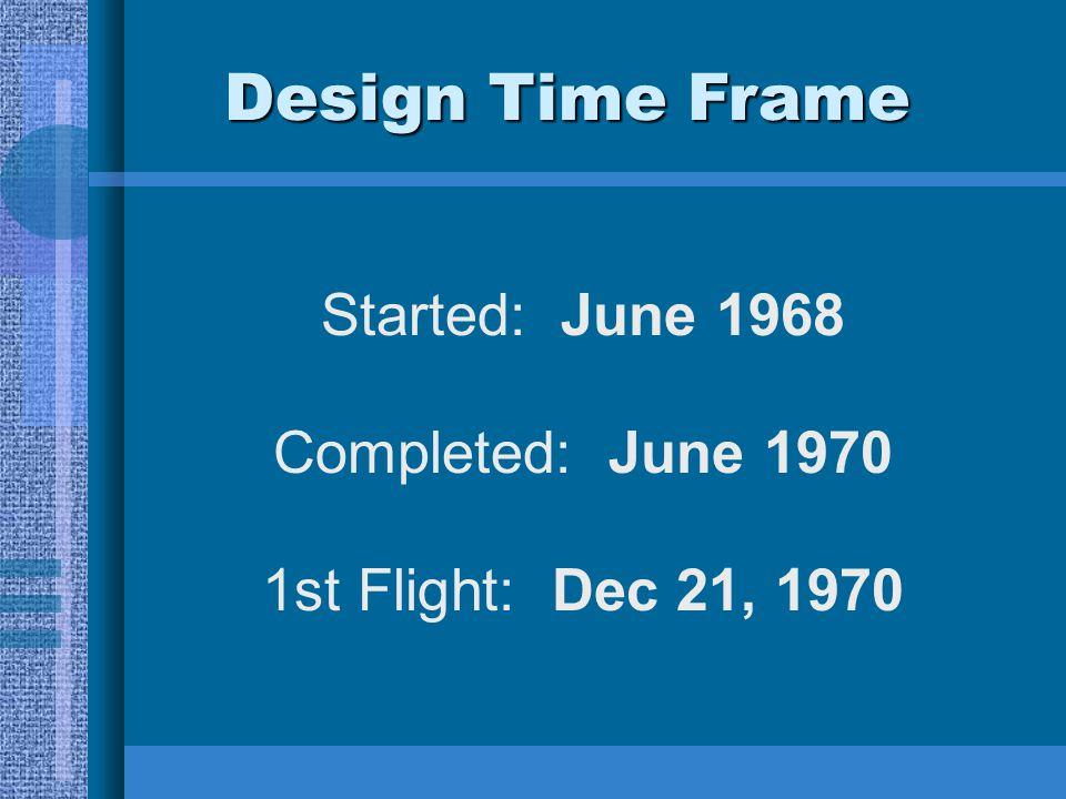 Started: June 1968 Completed: June 1970 1st Flight: Dec 21, 1970 Design Time Frame