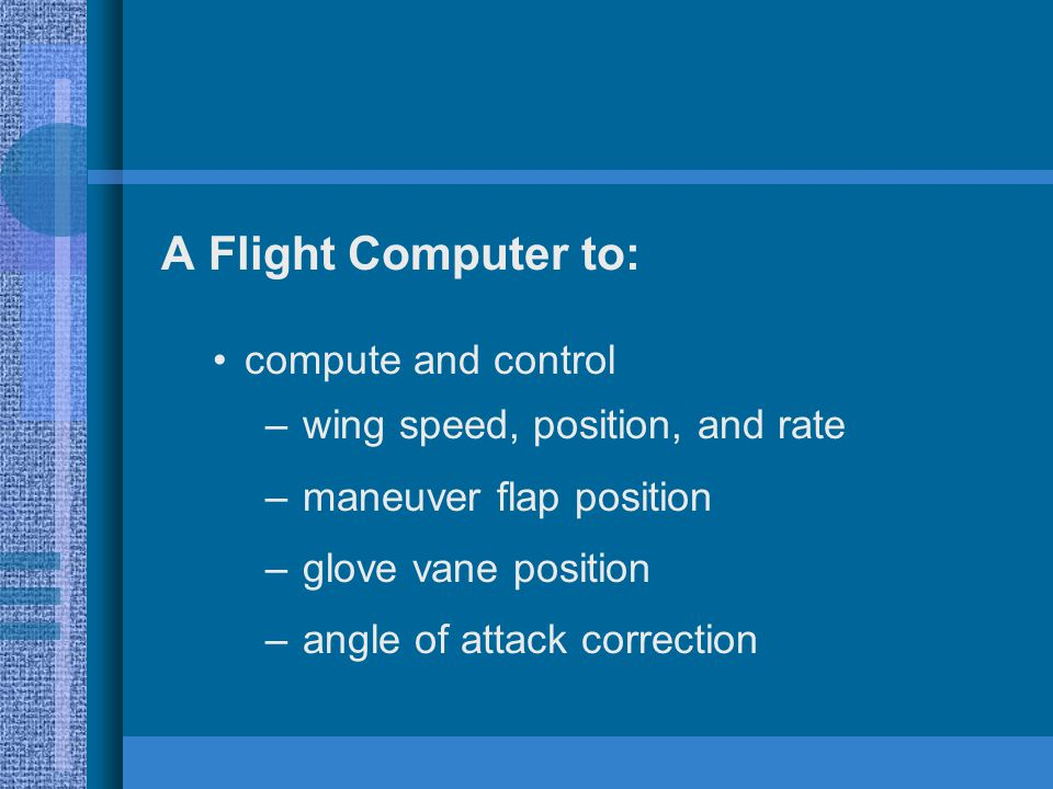 A Flight Computer to: compute and control – wing speed, position, and rate – maneuver flap position – glove vane position – angle of attack correction