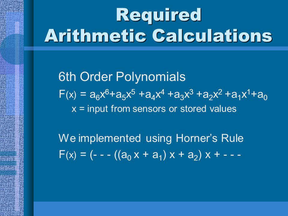 Required Arithmetic Calculations 6th Order Polynomials F (x) = a 6 x 6 +a 5 x 5 +a 4 x 4 +a 3 x 3 +a 2 x 2 +a 1 x 1 +a 0 x = input from sensors or sto