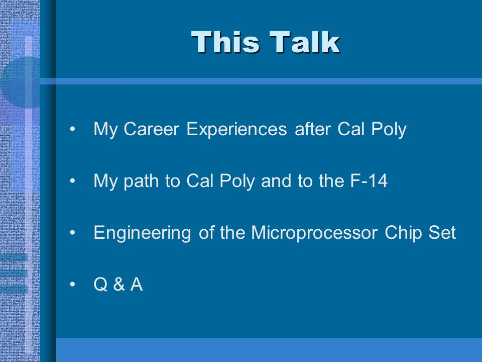 This Talk My Career Experiences after Cal Poly My path to Cal Poly and to the F-14 Engineering of the Microprocessor Chip Set Q & A