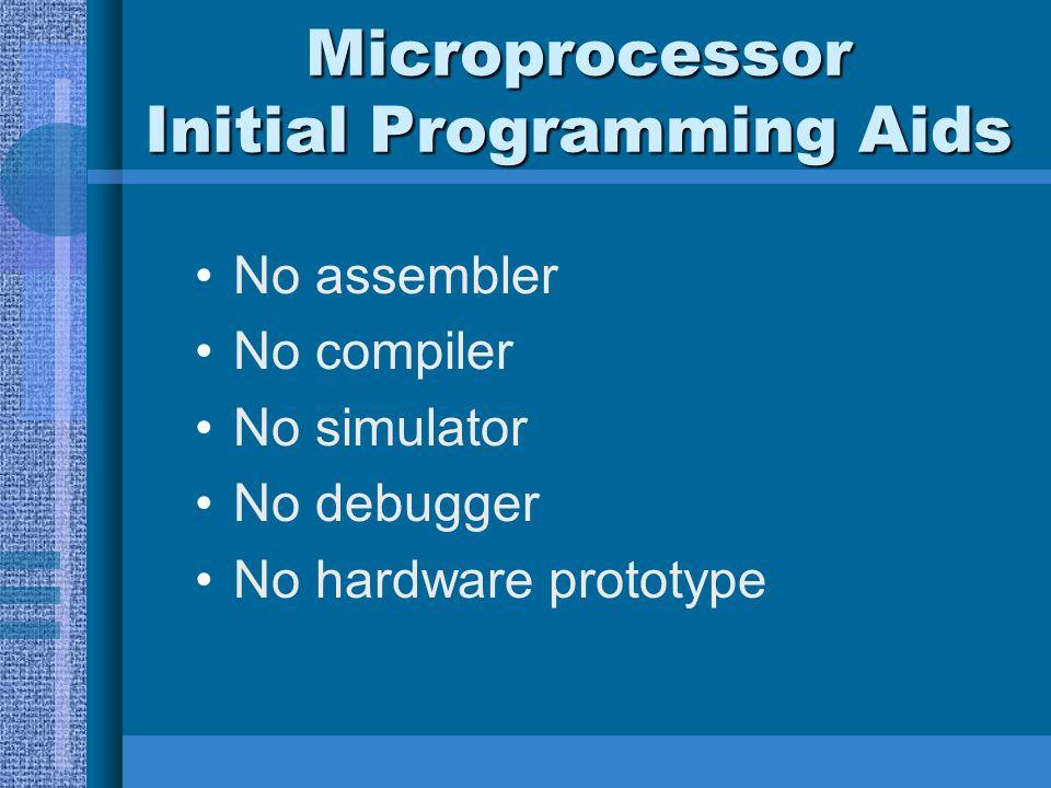 Microprocessor Initial Programming Aids No assembler No compiler No simulator No debugger No hardware prototype
