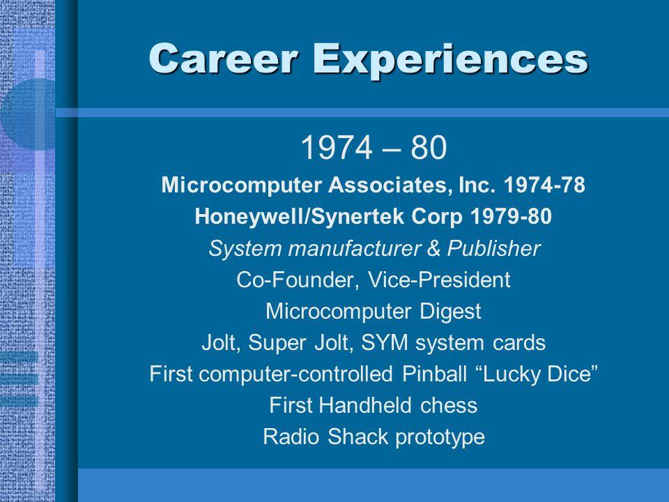 Career Experiences 1974 – 80 Microcomputer Associates, Inc. 1974-78 Honeywell/Synertek Corp 1979-80 System manufacturer & Publisher Co-Founder, Vice-P